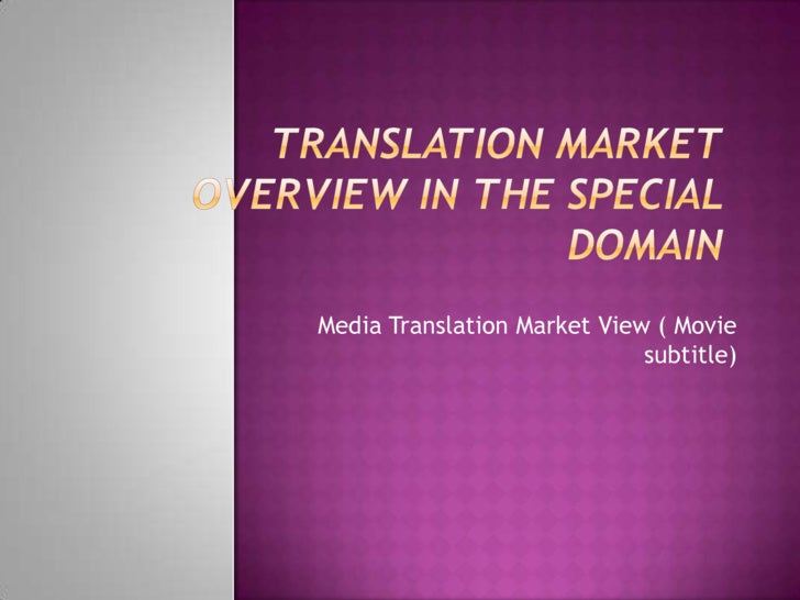 Translation market overview in the special domain<br />Media Translation Market View ( Movie subtitle)<br />