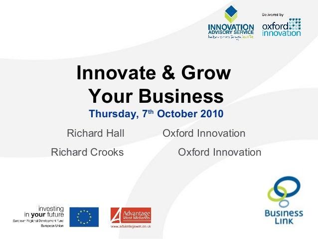 Innovate & Grow Your Business Thursday, 7th October 2010 Richard Hall Oxford Innovation Richard Crooks Oxford Innovation