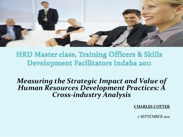 Measuring the Strategic Impact and Value of Human Resources Development Practices: A Cross-industry Analysis CHARLES COTTE...