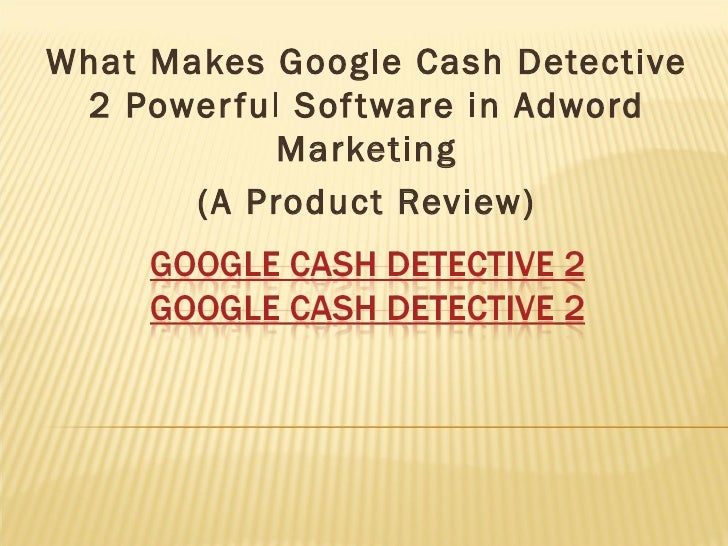 What Makes Google Cash Detective 2 Powerful Software in Adword Marketing (A Product Review)