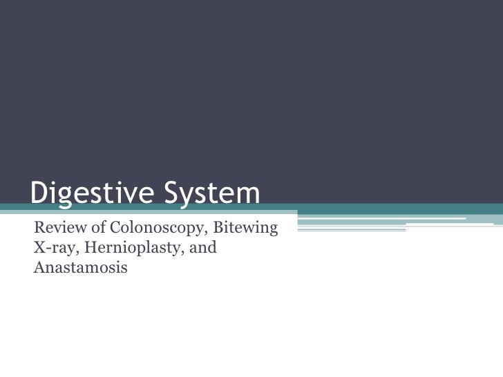 Digestive System<br />Review of Colonoscopy, Bitewing X-ray, Hernioplasty, and Anastamosis<br />