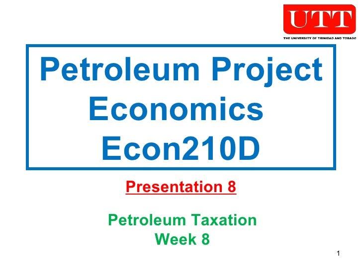 Petroleum Project Economics  Econ210D Presentation 8 Petroleum Taxation Week 8