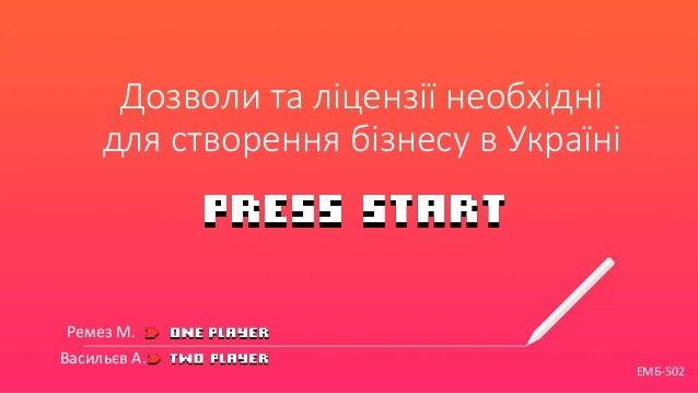 Дозволи та ліцензії необхідні для створення бізнесу в Україні Ремез М. Васильєв А. ЕМБ-502