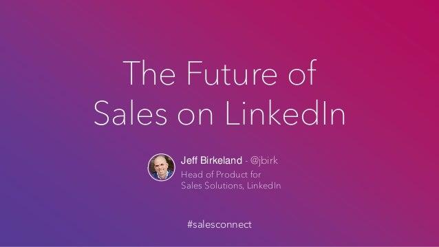 The Future of Sales on LinkedIn Jeff Birkeland - @jbirk Head of Product for Sales Solutions, LinkedIn #salesconnect