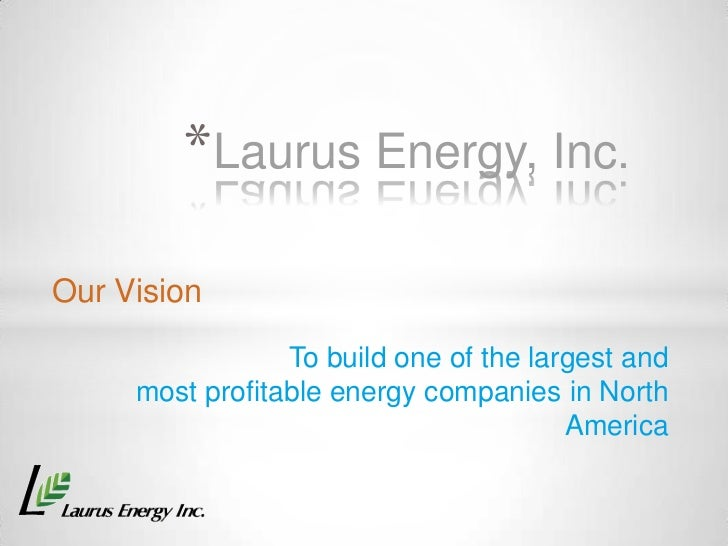 *Laurus Energy, Inc.Our Vision                 To build one of the largest and     most profitable energy companies in Nor...