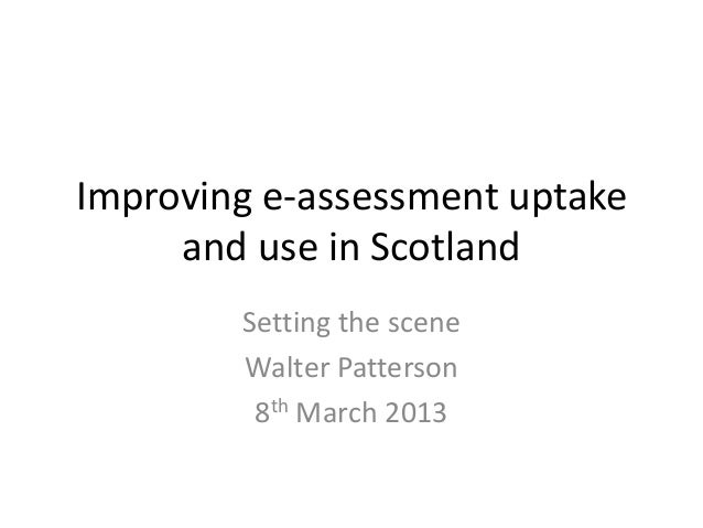 Improving e-assessment uptake and use in Scotland Setting the scene Walter Patterson 8th March 2013