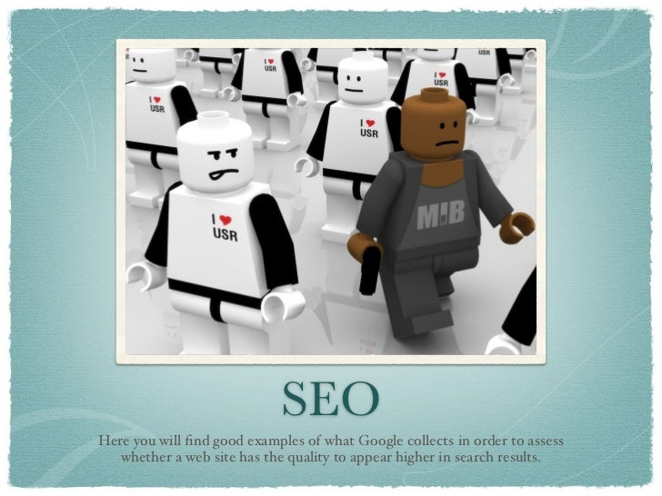 SEOHere you will find good examples of what Google collects in order to assess   whether a web site has the quality to appe...