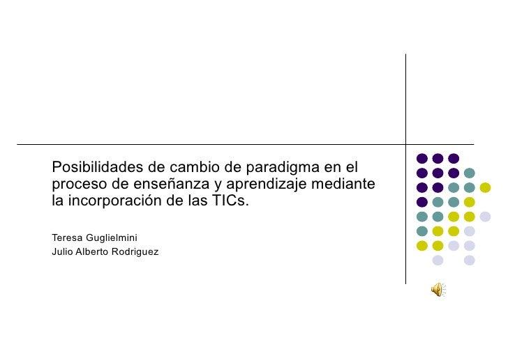 Posibilidades de cambio de paradigma en elproceso de enseñanza y aprendizaje mediantela incorporación de las TICs.Teresa G...