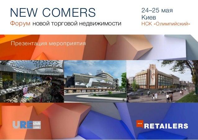 NEW COMERS Презентация мероприятия 24–25 мая Киев НСК «Олимпийский»Форум новой торговой недвижимости