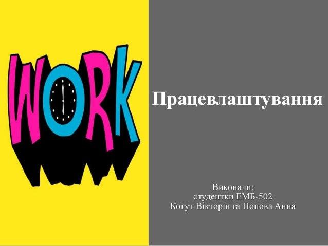 Працевлаштування Виконали: студентки ЕМБ-502 Когут Вікторія та Попова Анна
