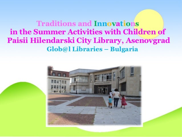 Traditions and Innovations in the Summer Activities with Children ofPaisii Hilendarski City Library, Asenovgrad          G...