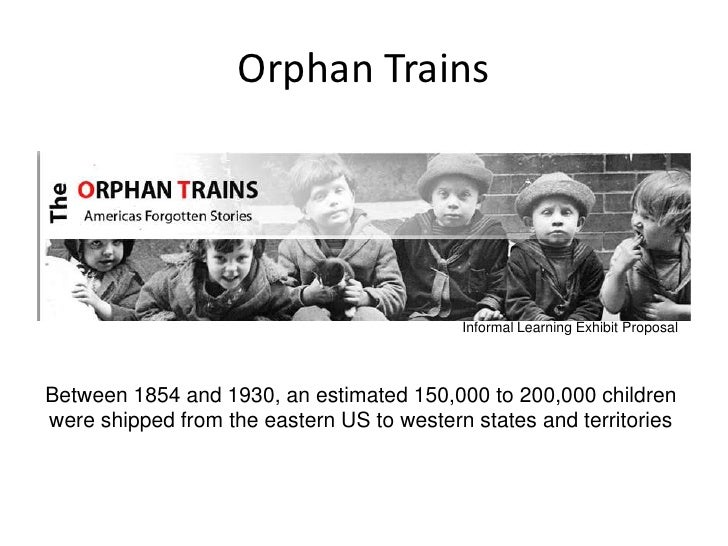 Orphan Trains                                                Informal Learning Exhibit Proposal    Between 1854 and 1930, ...