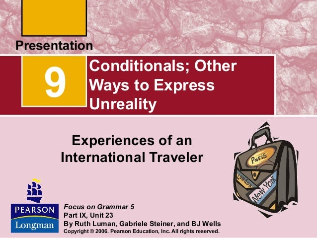 9  Conditionals; Other Ways to Express Unreality  Experiences of an International Traveler  Focus on Grammar 5 Part IX, Un...