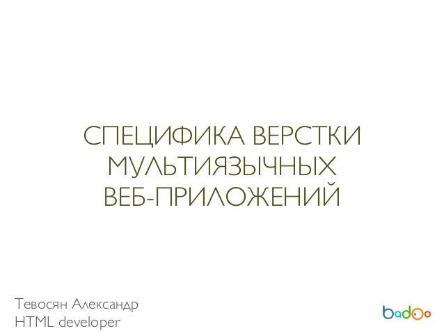 СПЕЦИФИКА ВЕРСТКИ МУЛЬТИЯЗЫЧНЫХ ВЕБ-ПРИЛОЖЕНИЙ Тевосян Александр HTML developer