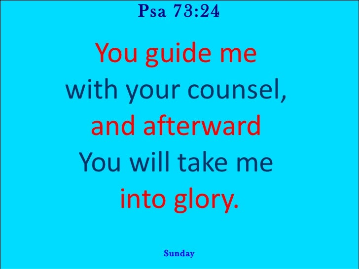 Psa 73:24 You guide me  with your counsel,  and afterward  You will take me  into glory. Sunday