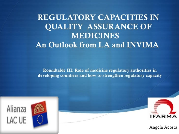 REGULATORY CAPACITIES IN QUALITY  ASSURANCE OF MEDICINES  An Outlook from LA and INVIMA    Roundtable III: Role of medicin...