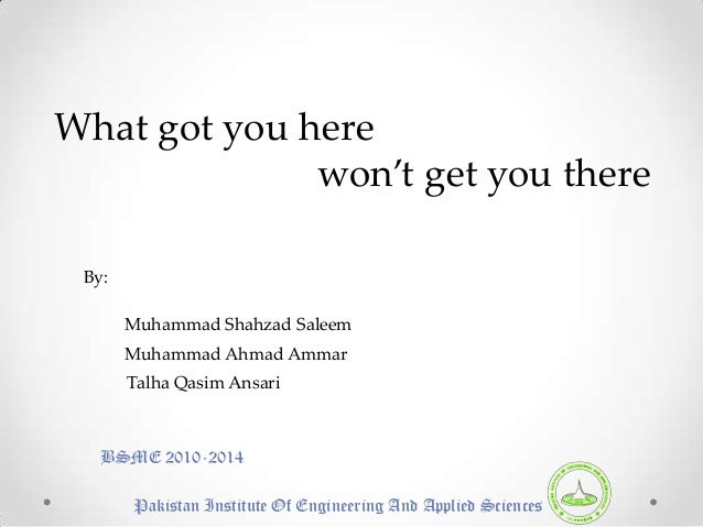 What got you here              won't get you there By:       Muhammad Shahzad Saleem       Muhammad Ahmad Ammar       Talh...