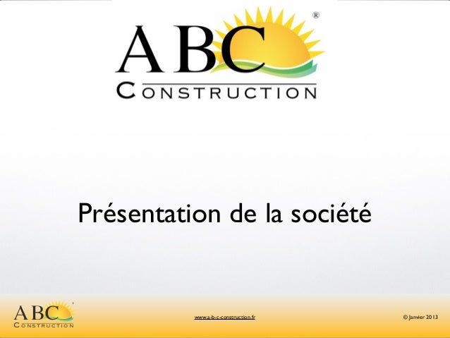 Présentation de la société          ®ABCConstruction                        www.a-b-c-construction.fr   © Janvier 2013