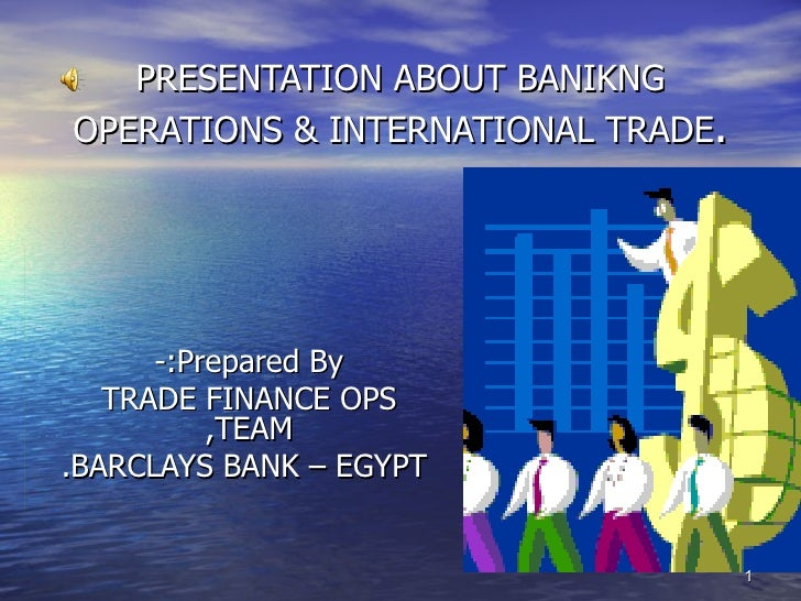PRESENTATION ABOUT BANIKNGOPERATIONS & INTERNATIONAL TRADE.      -:Prepared By   TRADE FINANCE OPS          ,TEAM.BARCLAYS...
