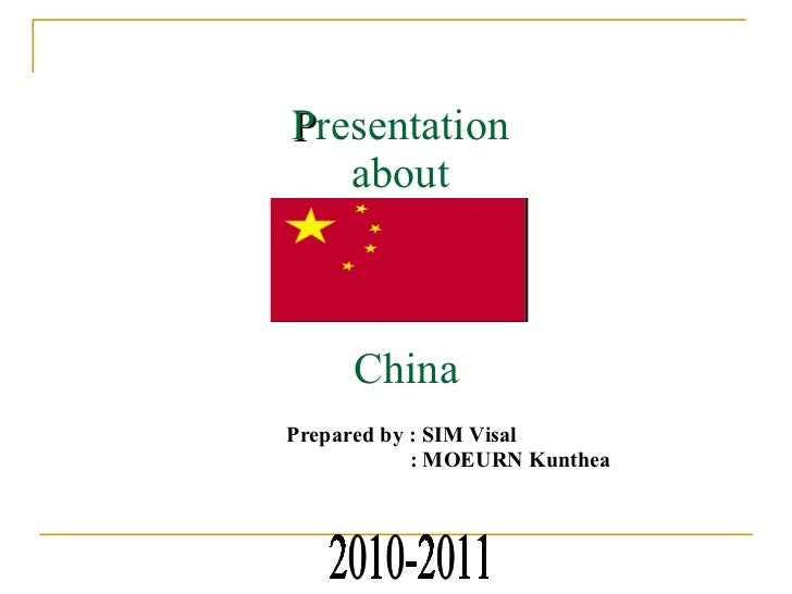 P resentation  about  China Prepared by : SIM Visal   : MOEURN Kunthea 2010-2011