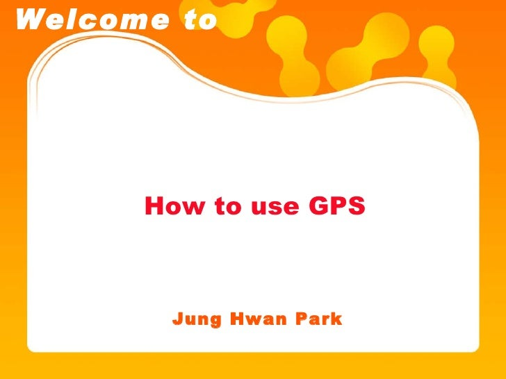 How to use GPS Jung Hwan Park Welcome to