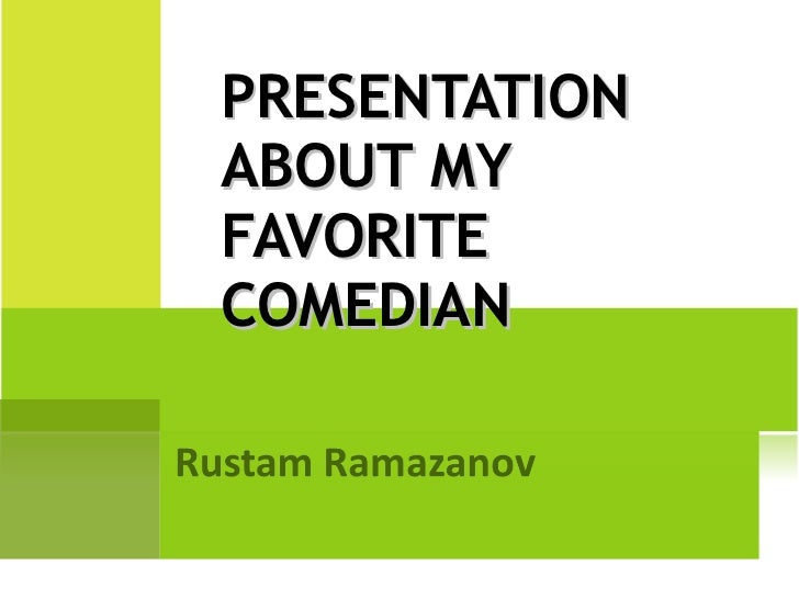 PRESENTATION ABOUT MY FAVORITE COMEDIAN