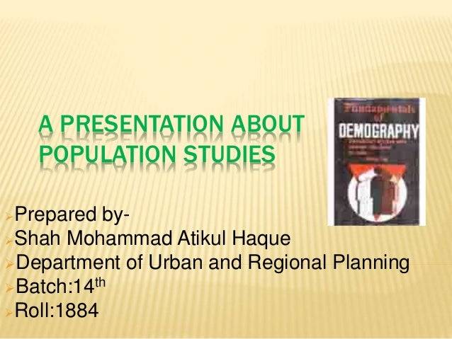 A PRESENTATION ABOUT POPULATION STUDIES Prepared by- Shah Mohammad Atikul Haque Department of Urban and Regional Planni...