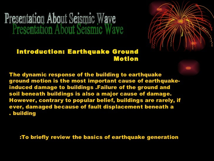 Presentation About Seismic Wave Introduction: Earthquake Ground Motion The dynamic response of the building to earthquake ...