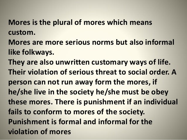Mores is the plural of mores which means custom. Mores are more serious norms but also informal like folkways. They are al...