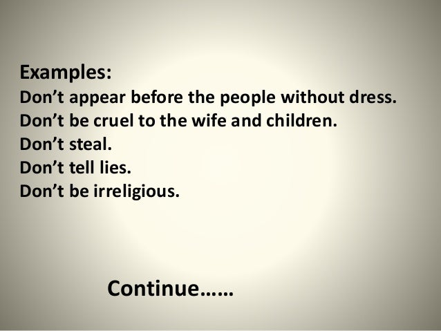 Examples: Don't appear before the people without dress. Don't be cruel to the wife and children. Don't steal. Don't tell l...