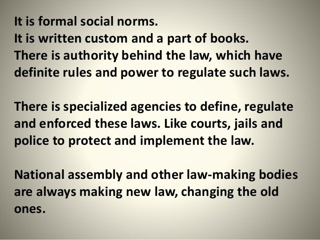 It is formal social norms. It is written custom and a part of books. There is authority behind the law, which have definit...
