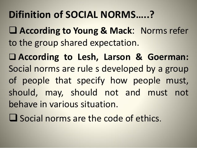 Difinition of SOCIAL NORMS…..?  According to Young & Mack: Norms refer to the group shared expectation.  According to Le...