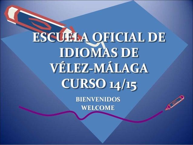 ESCUELA OFICIAL DE  IDIOMAS DE  VÉLEZ-MÁLAGA  CURSO 14/15  BIENVENIDOS  WELCOME