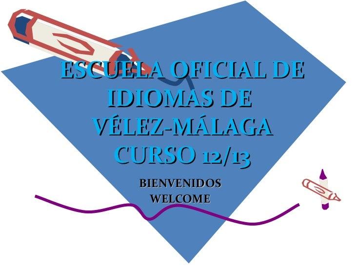 ESCUELA OFICIAL DE   IDIOMAS DE  VÉLEZ-MÁLAGA    CURSO 12/13     BIENVENIDOS       WELCOME