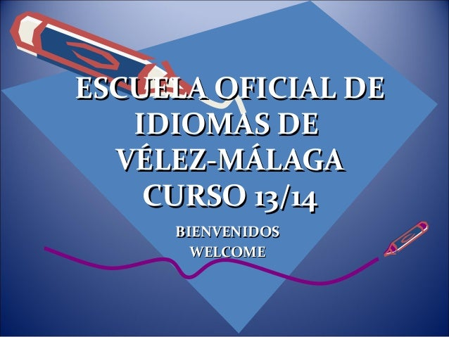 ESCUELA OFICIAL DEESCUELA OFICIAL DE IDIOMAS DEIDIOMAS DE VÉLEZ-MÁLAGAVÉLEZ-MÁLAGA CURSO 13/14CURSO 13/14 BIENVENIDOSBIENV...