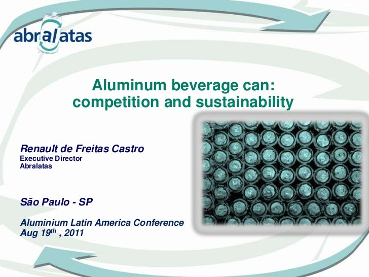 Aluminum beverage can: <br />competition and sustainability<br />Renault de Freitas CastroExecutive Director<br />Abralata...