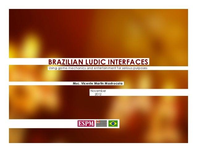 BRAZILIAN LUDIC INTERFACESUsing game mechanics and entertainment for serious purposes              Msc. Vicente Martin Mas...