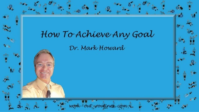 work – out – routines . com How To Achieve Any Goal Dr. Mark Howard