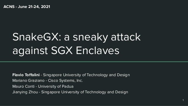 SnakeGX: a sneaky attack against SGX Enclaves Flavio Toffalini - Singapore University of Technology and Design Mariano Graz...
