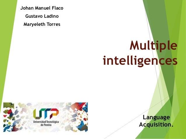MultipleintelligencesJohan Manuel FlacoGustavo LadinoMaryeleth TorresLanguageAcquisition.