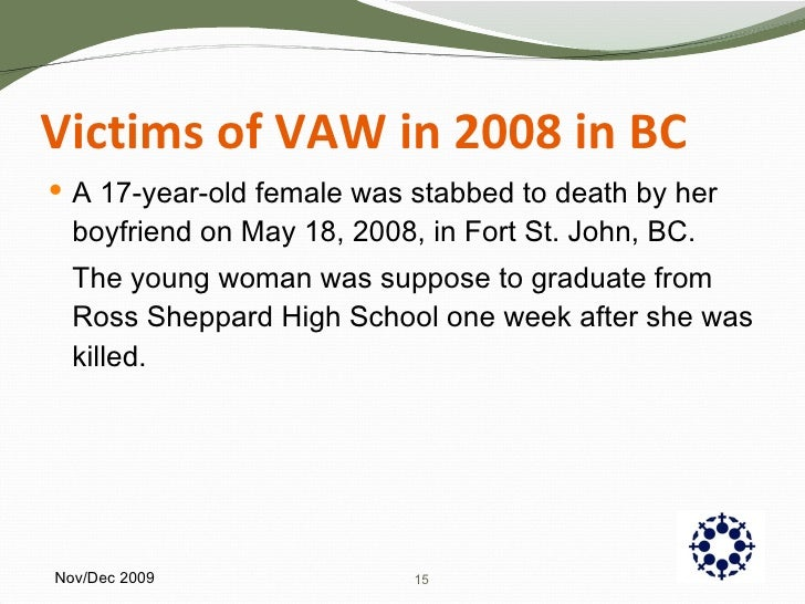 Victims of VAW in 2008 in BC <ul><li>A 17-year-old female was stabbed to death by her boyfriend on May 18, 2008, in Fort S...