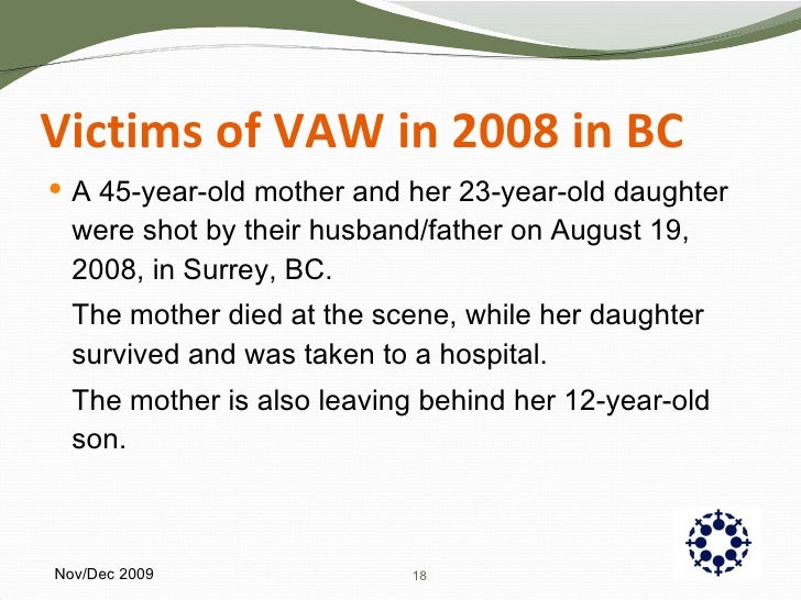 Victims of VAW in 2008 in BC <ul><li>A 45-year-old mother and her 23-year-old daughter were shot by their husband/father o...