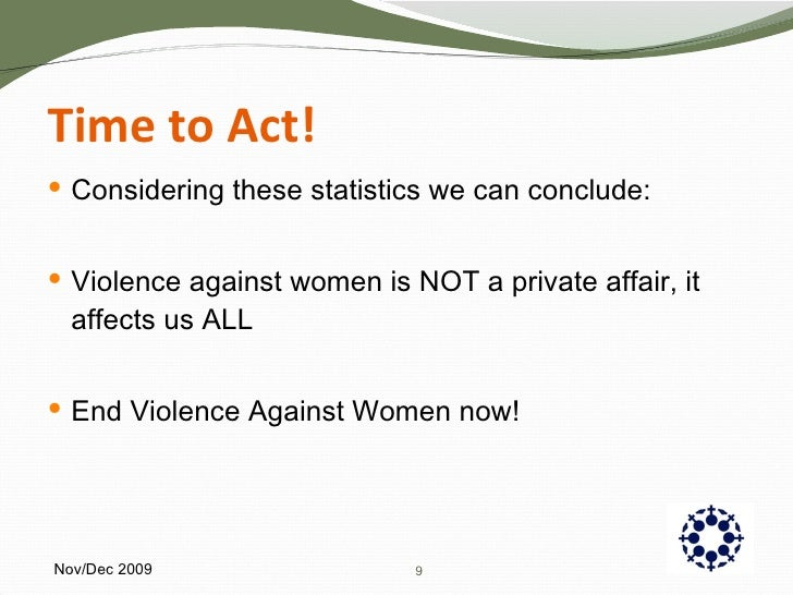 Time to Act! <ul><li>Considering these statistics we can conclude: </li></ul><ul><li>Violence against women is NOT a priva...