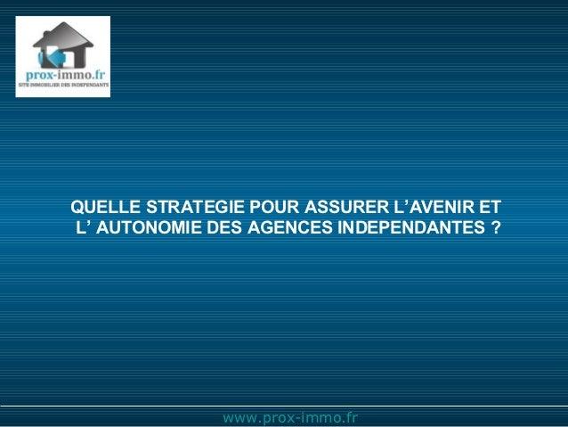 QUELLE STRATEGIE POUR ASSURER L'AVENIR ETL' AUTONOMIE DES AGENCES INDEPENDANTES ?              www.prox-immo.fr