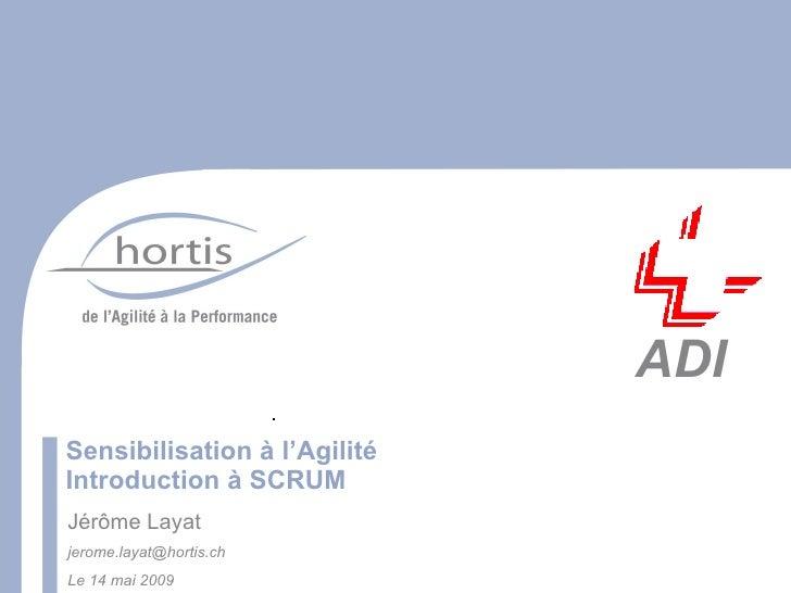 ADI Sensibilisation à l'Agilité Introduction à SCRUM Jérôme Layat jerome.layat@hortis.ch Le 14 mai 2009