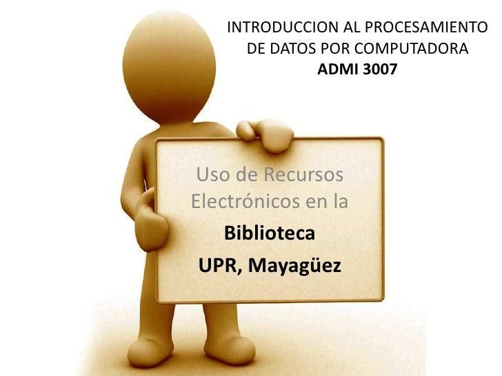 INTRODUCCION AL PROCESAMIENTO DE DATOS POR COMPUTADORAADMI 3007<br />Uso de Recursos Electrónicos en la <br />Biblioteca<b...
