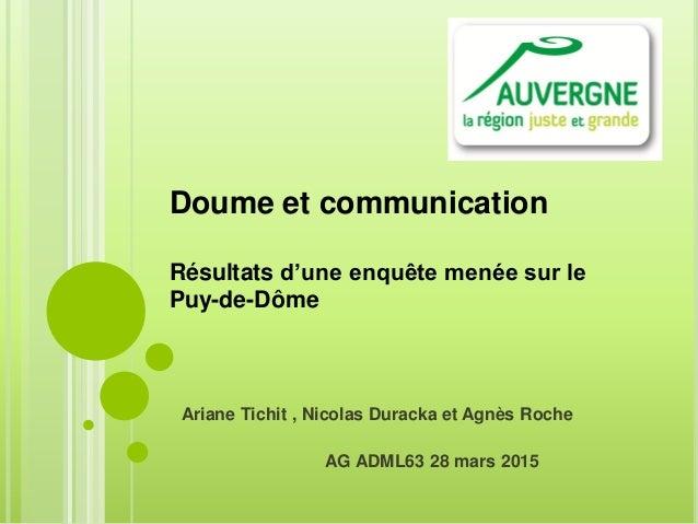 Ariane Tichit , Nicolas Duracka et Agnès Roche AG ADML63 28 mars 2015 Doume et communication Résultats d'une enquête menée...