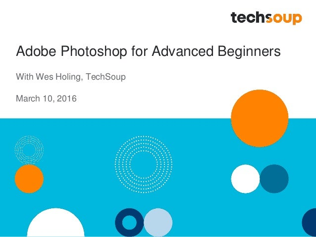 Adobe Photoshop for Advanced Beginners With Wes Holing, TechSoup March 10, 2016