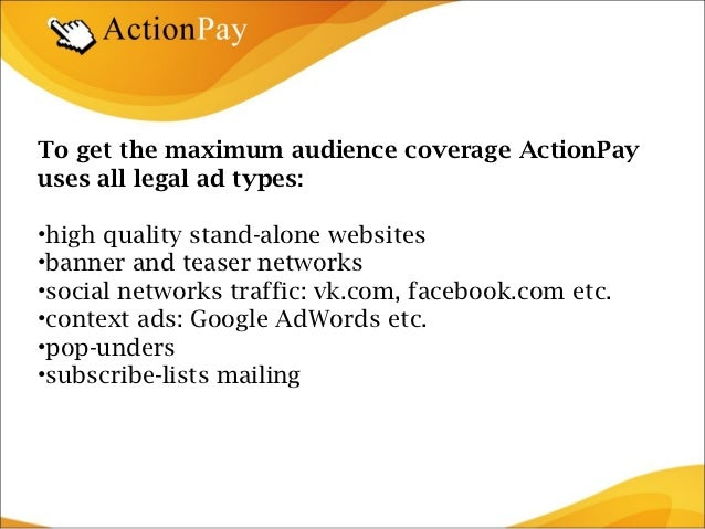 To get the maximum audience coverage ActionPayuses all legal ad types:•high quality stand-alone websites•banner and teaser...