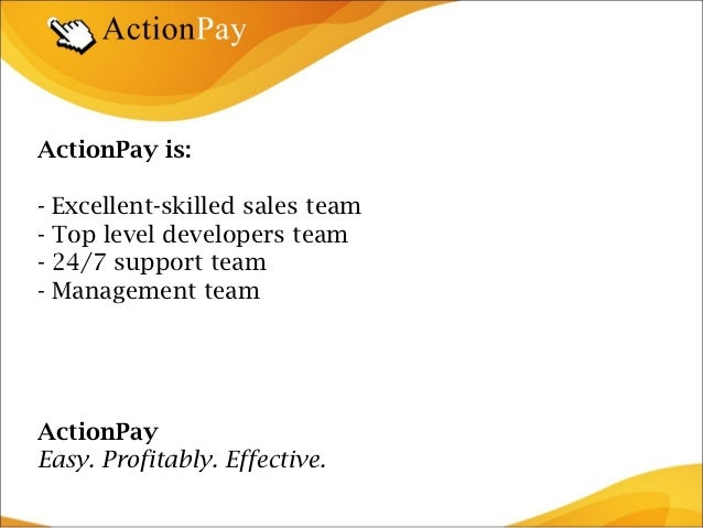 ActionPay is:- Excellent-skilled sales team- Top level developers team- 24/7 support team- Management teamActionPayEasy. P...